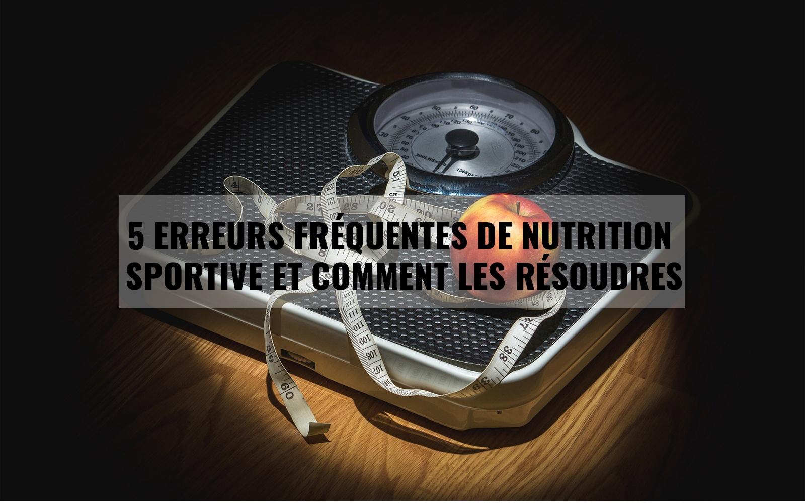5 Erreurs fréquentes de nutrition sportive et comment les résoudres